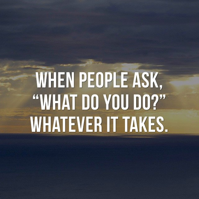 """When people ask, """"What do you do?"""", whatever it takes. - Inspirational Sayings"""