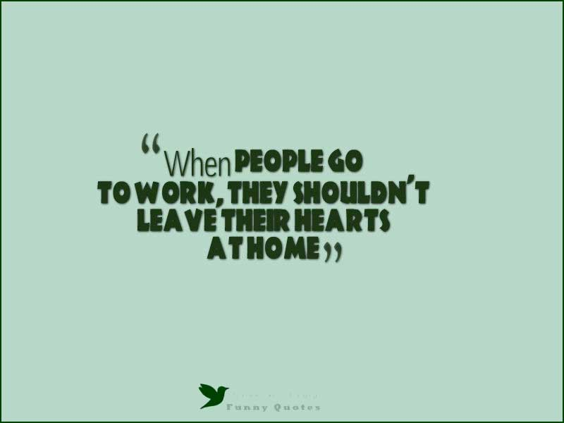 When people go to work, they shouldn't leave their hearts at home