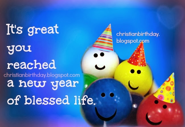 Happy Birthday. You reached a new year. Have a wonderful happy birthday, God bless you. Free christian birthday card, free image for birthday, friend, boy, girl, child, man, woman