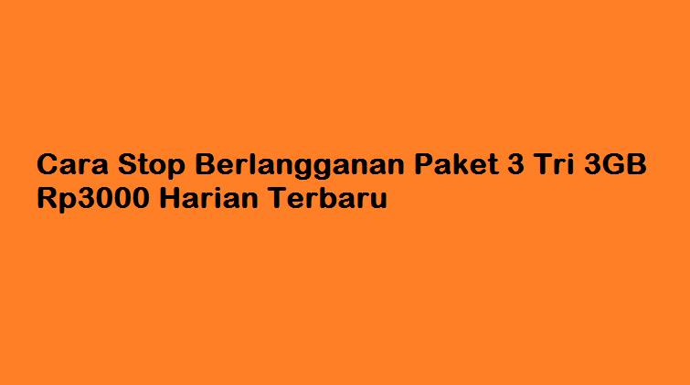 Cara Stop Berlangganan Paket 3 Tri 3GB Rp3000 Harian Terbaru 2018