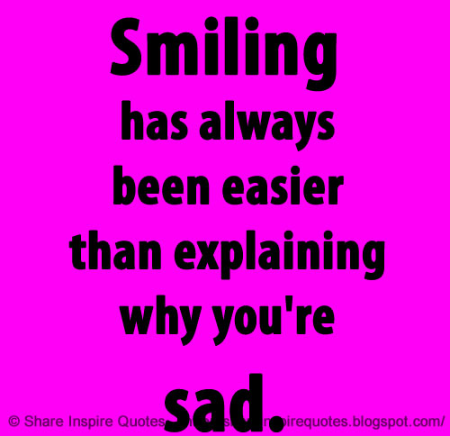 Smiling has always been easier than explaining why you\'re sad ...