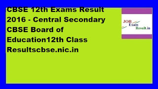 CBSE 12th Exams Result 2016 - Central Secondary CBSE Board of Education12th Class Resultscbse.nic.in