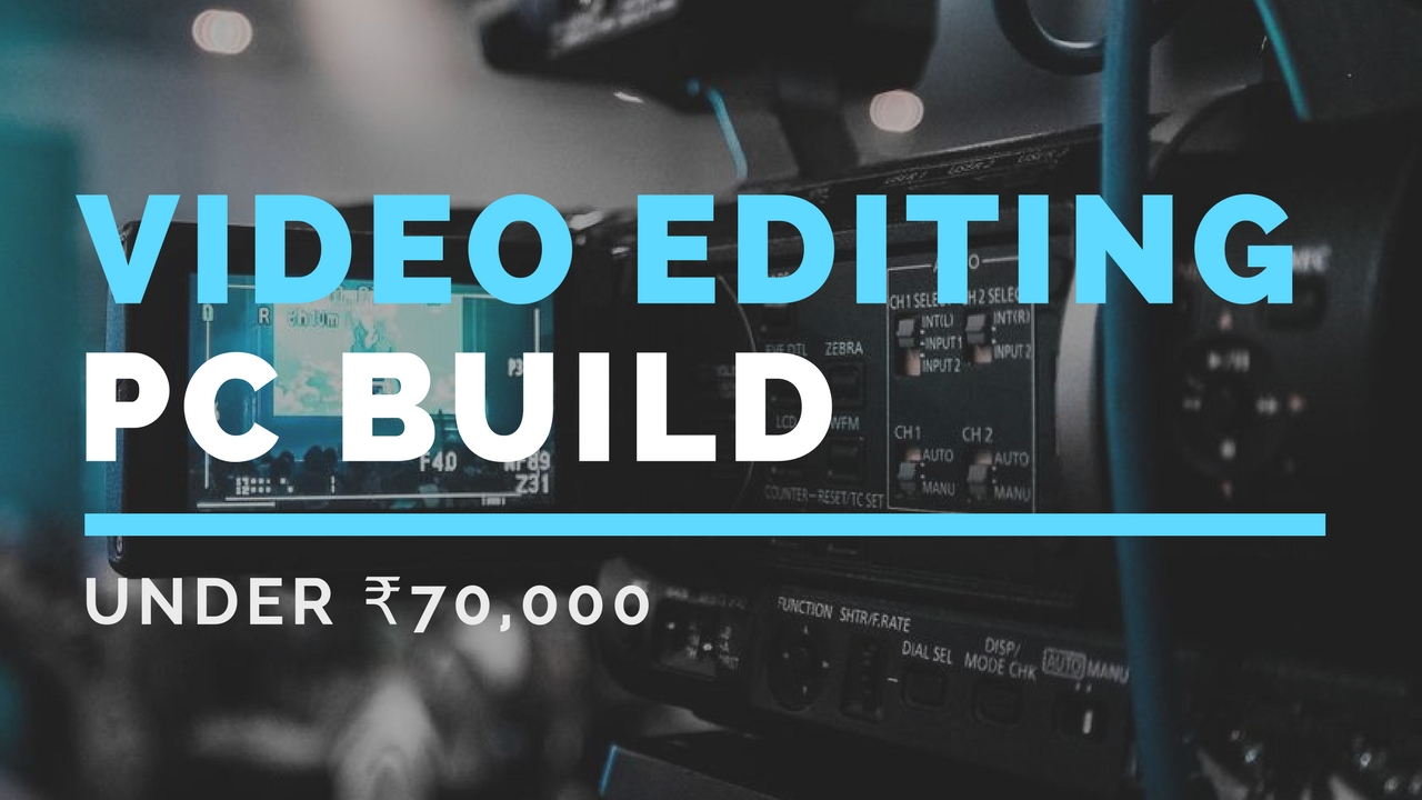 Building a Video Editing PC for Under 70,000 Rs in 2018