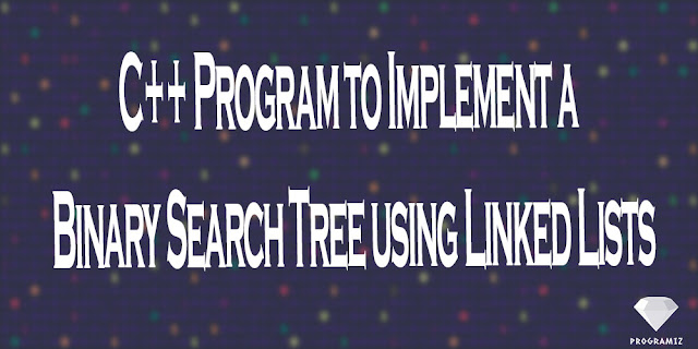 C++ Program to Implement a Binary Search Tree using Linked Lists