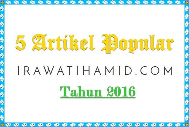 5 ARTIKEL POPULAR WWW.IRAWATIHAMID.COM SEPANJANG TAHUN 2016