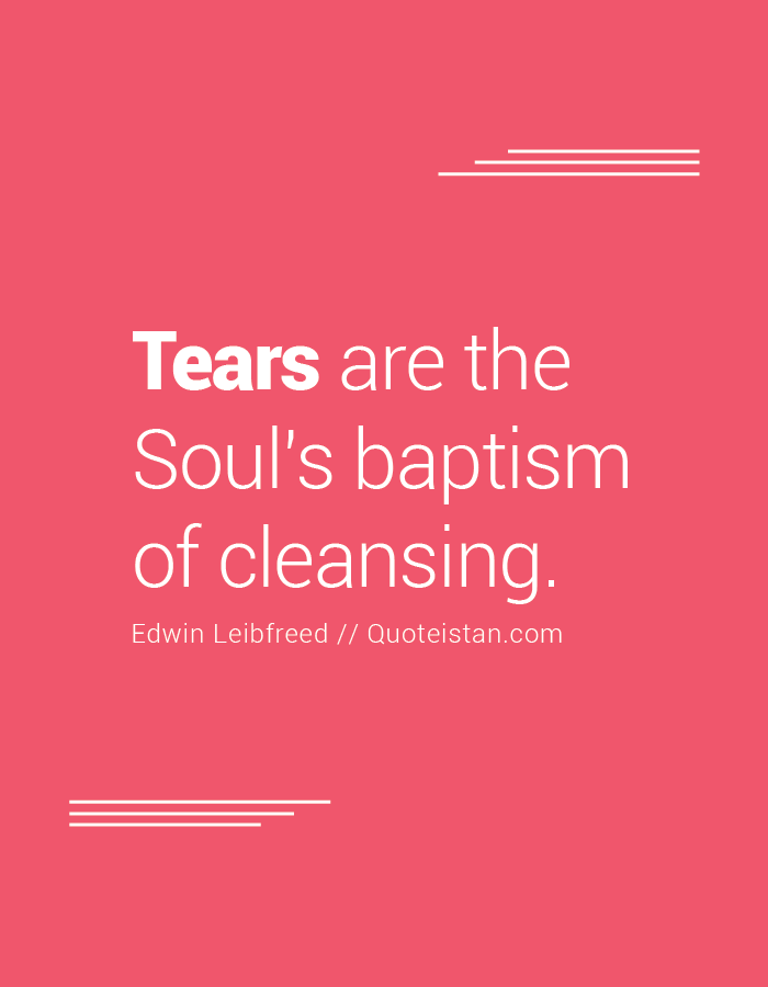 Tears are the Soul's baptism of cleansing.