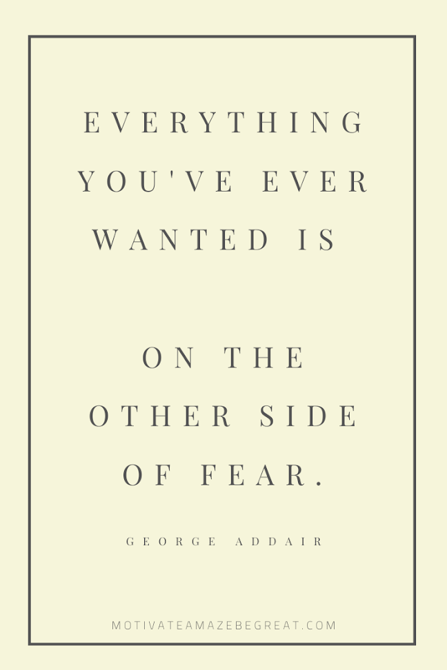 "44 Short Success Quotes And Sayings: ""Everything you've ever wanted is on the other side of fear."" - George Addair"