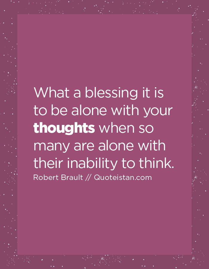 What a blessing it is to be alone with your thoughts when so many are alone with their inability to think.