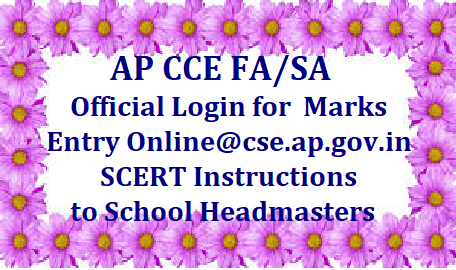 Official login for AP CCE FA/SA Marks Entry Online @cse.ap.gov.in SCERT- Instructions to School Headmasters AP School Education Dept SCERT Andhra Pradesh Instructions to High School Headmasters on Uploading Formative / Summative Assessment Marks online at School Education Dept Official Website www.cse.ap.gov.in http://125.20.160.196:8080/CCA/officialLogin.do for the Academic year 2017-18. The link to CCE Marks entry Online is available on the website of Commissionerate of School Education Department Anhdra Pradesh from the classes VI to X Classes ap-cce-fa-sa-marks-entry-online-cse.ap.gov.in-instructions-headmasters-login/2018/10/ap-cce-fa-sa-marks-entry-online-cse.ap.gov.in-instructions-headmasters-login.html