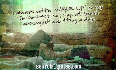 Funny good morning:i always write wake up on my to do list so i can at least accomplish one thing a day.