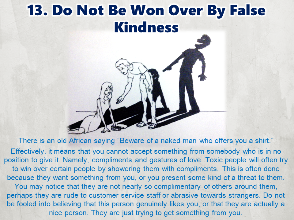 Toxic people are everywhere and if you are not clever enough to handle them, they can effortlessly ruin your day. You have no choice but to deal with them when they are around and these tips will surely help you get through these kind of people 1. They ignore attention seekers Toxic people often seek attention by any means. Even if it's somebody's birthday, toxic people will always find a way of making everything about them. It usually begins with small actions, interrupting people or talking over them, being unnecessarily loud or obnoxious, or acting out. Usually, if they do not get the attention they crave, their actions become more drastic,starting arguments, throwing a tantrum or acting destructively. Good social cohesion relies on everybody getting their chance to talk, joke and have fun. A social circle should never revolve around one person. If this is the case, the best course of action is to pay little or no attention to that person, and instead spend more time with the quieter and more reserved members of the group. 2. They do not trust or share secrets with gossipers Toxic people will share deep secrets with people just to seem momentarily interesting and they will frequently judge or gossip about people behind their backs. If you meet somebody who does this, do not be fooled into thinking that they are gossiping with you because they like you or trust you. They will just as easily betray your trust. Toxic people will often talk behind somebody's back to you in the hopes that they will agree with them. They will then go and tell the other person what you said. This creates friction between two people, leaving the toxic person in the middle holding all the cards. It's a divisive and manipulative method of gaining friends or power in a social group. Do not take the bait. 3. They spend a lot of time with trustworthy and loyal friends In contrast to the point made previously, clever people will develop a strong support network of loyal and trustworthy people.
