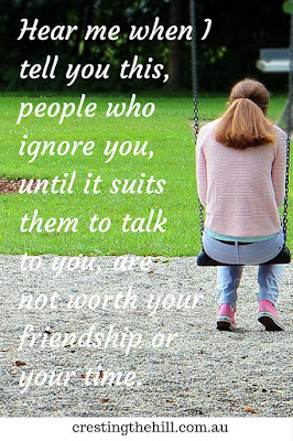 Hear me when I tell you this, people who ignore you, until it suits them to talk to you, are not worth your friendship or your time