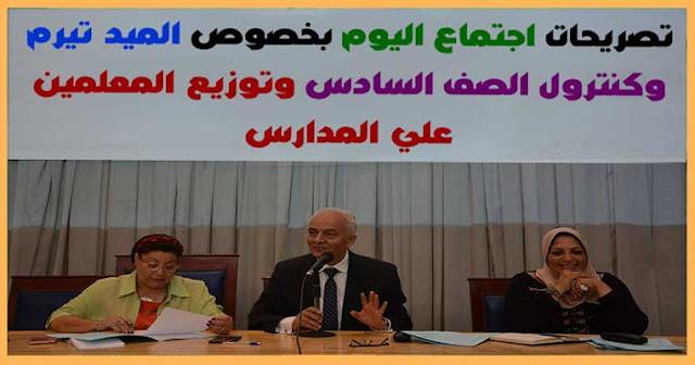 تصريحات اجتماع اليوم بخصوص الميد تيرم  وكنترول الصف السادس وتوزيع المعلمين علي المدارس