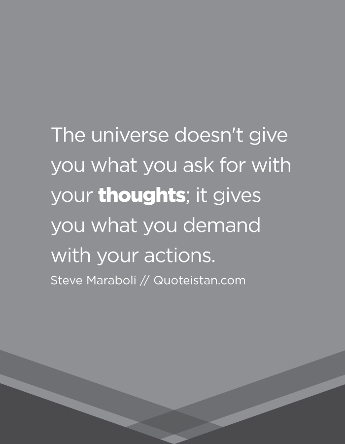 The universe doesn't give you what you ask for with your thoughts; it gives you what you demand with your actions.