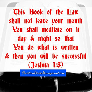 This book of the law shall not leave your mouth. You shall meditate on it day and night so that you do what is written in it for then you shall become prosperous and successful. (Joshua 1:8)