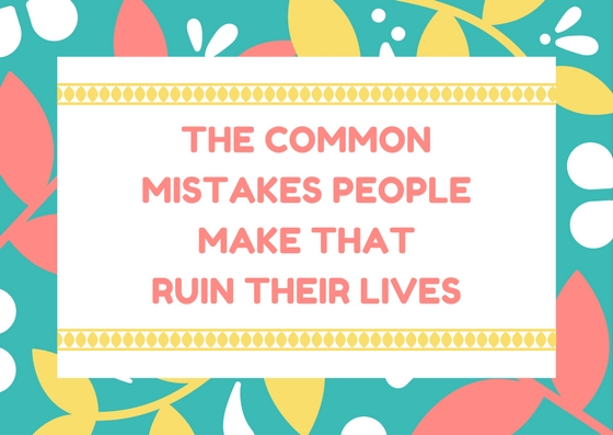 What are the common mistakes people make that ruin their lives?