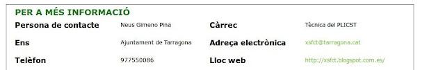 Per a més informació Persona de contacte  Neus Gimeno Pina    Càrrec  Tècnica del PLICST   Ens  Ajuntament de Tarragona  Adreça electrònica  xsfct@tarragona.cat   Telèfon  977550086  Lloc web  http://xsfct.blogspot.com.es/   Adreça  Plaça Prim nº 6, 43001 Tarragona