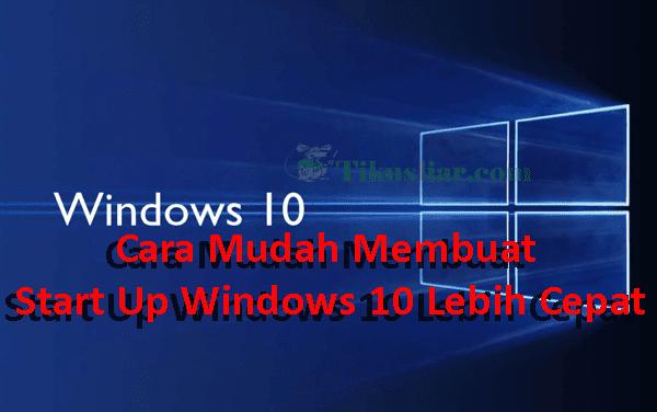 Cara Mudah Membuat Start Up Windows 10 Lebih Cepat