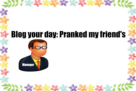 Blog your day: Pranked my friend's manager - krivenien