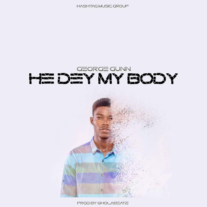 "New Music ""He Dey My Body"" - George Gunn"