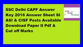 SSC Delhi CAPF Answer Key 2016 Answer Sheet SI ASI & CISF Posts Available Download Paper II Pdf & Cut off Marks