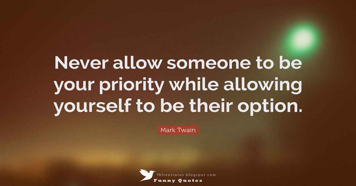 Never allow someone to be your priority while allowing yourself to be their option. — Mark Twain Quote
