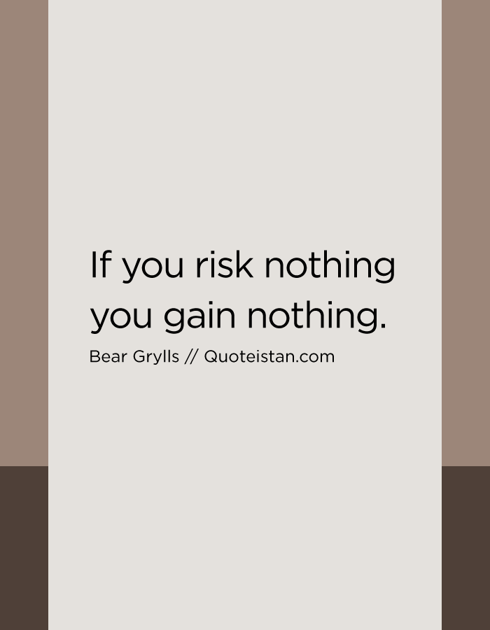 If you risk nothing you gain nothing.