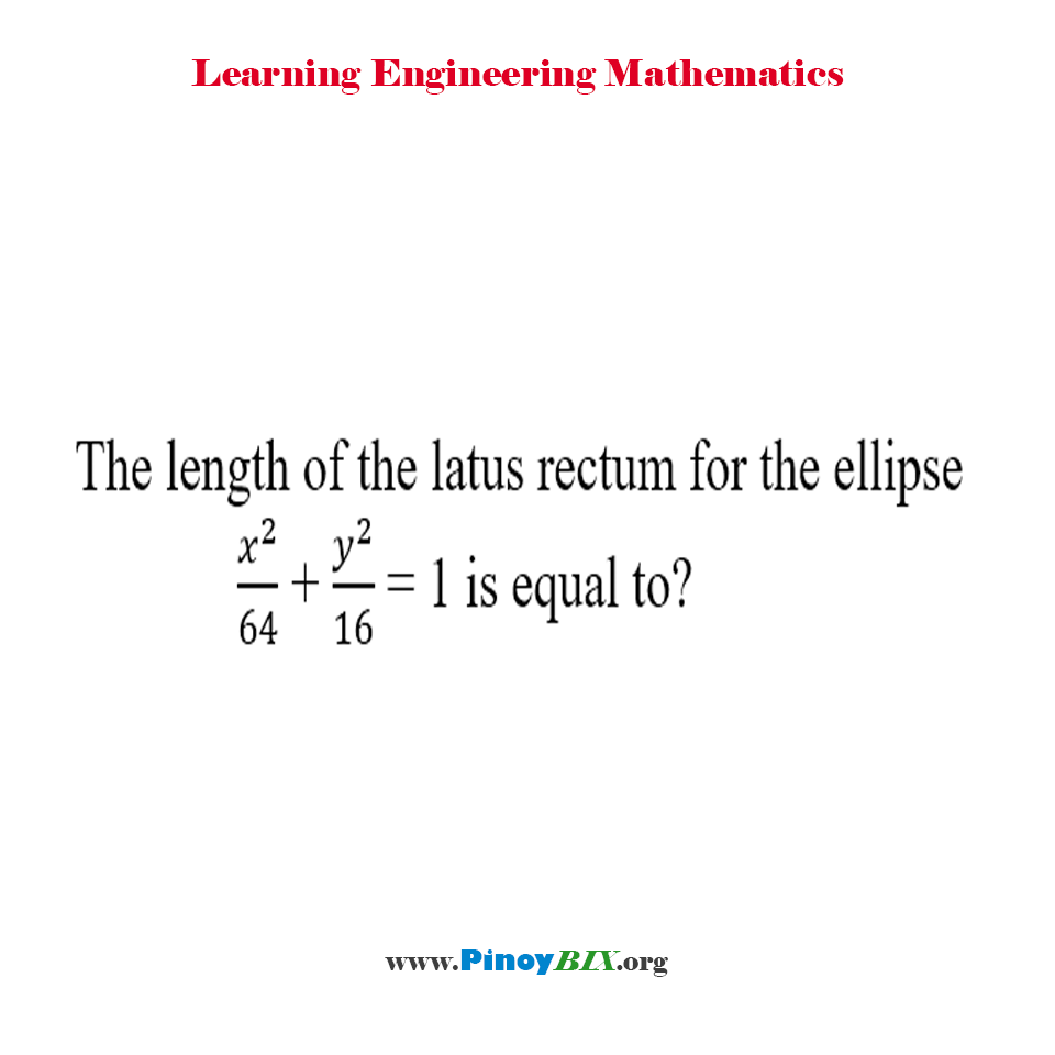 The length of the latus rectum for the ellipse x^2/64 + y^2/16 = 1 is equal to?