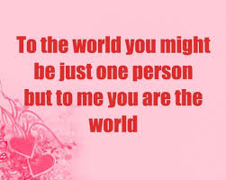 Quotes About Life And Happiness Tumblr: to the world you might he just one person but  to me you are the world
