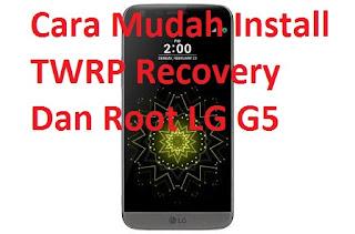 Cara Mudah Install TWRP Recovery Dan Root LG G5