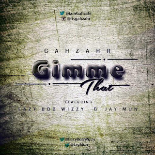 DOWNLOAD: Gimme That By Gahzhar Ft Eazy Bob Wizzy Et Jay Mun | @iamGahzhar