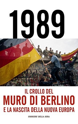 1989 Il crollo del muro di Berlino e la nascita della nuova Europa A cura di Antonio Carioti e Paolo Rastelli