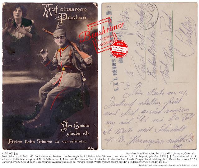 """Ansichtskarte mit Aufschrift: """"Auf einsamen Posten... Im Geiste glaube ich Deine liebe Stimme zu vernehmen."""", K.u.K. Felpost, gelaufen: 23.VII.[...]; Zusatzstempel: K.u.K. schweres Feldartillerieregiment Nr. 3 Batterie Nr. 1; Adressat: An Fräulein Gretl Embacher, Embachtochter, Fusch, Pinzgau Land Salzburg; Text: """"Deine Karte vom 17 / 7 Dankend erhalten, freut mich Dich gesund zuwissen was auch bei mir der Fall ist. Warte mit Sehnsucht auf Br[ief]. Herzensgrüsse sendet Dir J.G."""""""