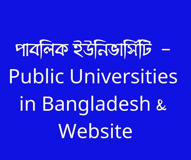 পাবলিক ইউনিভার্সিটি  - Public Universities in Bangladesh & Website    University of Rajshahi   University of Dhaka University of Chittagong Sylhet Agricultural University Sher-e-Bangla Agricultural University Shahjalal University of Science & Technology Rangamati Science and Technology University Rajshahi University of Engineering & Technology Rajshahi Medical University Patuakhali Science And Technology University Pabna University of Science and Technology Noakhali Science & Technology University National University Mawlana Bhashani Science & Technology University Khulna University of Engineering and Technology Khulna University Jessore University of Science & Technology Jatiya Kabi Kazi Nazrul Islam University Jahangirnagar University Jagannath University Islamic University Islamic Arabic University Hajee Mohammad Danesh Science & Technology University Dhaka University of Engineering & Technology Comilla University Chittagong Veterinary and Animal Sciences University Chittagong University of Engineering & Technology Chittagong Medical University Begum Rokeya University Barisal University Bangladesh University of Textiles Bangladesh University of Professionals Bangladesh University of Engineering & Technology Bangladesh Open University Bangladesh Agricultural University Bangabandhu Sheikh Mujibur Rahman Science & Technology University Bangabandhu Sheikh Mujibur Rahman Maritime University Bangabandhu Sheikh Mujibur Rahman Agricultural University Bangabandhu Sheikh Mujib Medical University