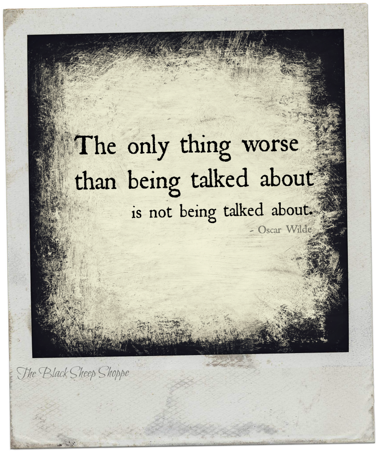 The only thing worse than being talked about is not being talked about. - Oscar Wilde