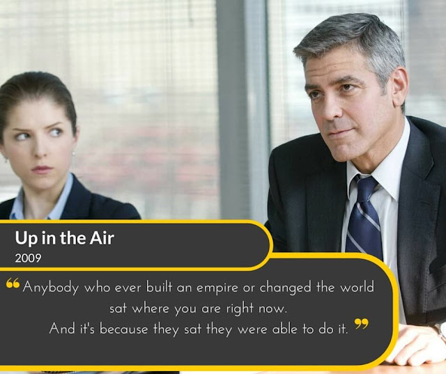Up-in-the-Air-2009: Anybody who ever built an empire or changed the world sat where you are right now. And its because they sat they were able to do it.