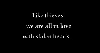 Like thieves, we are all in love with stolen hearts...