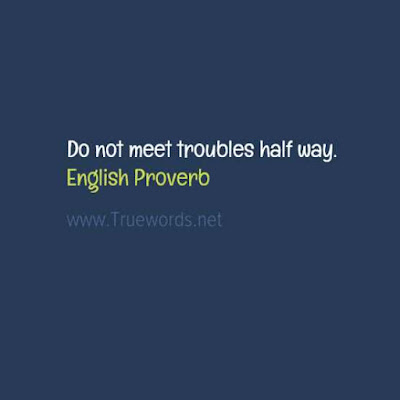 Do not meet troubles half way