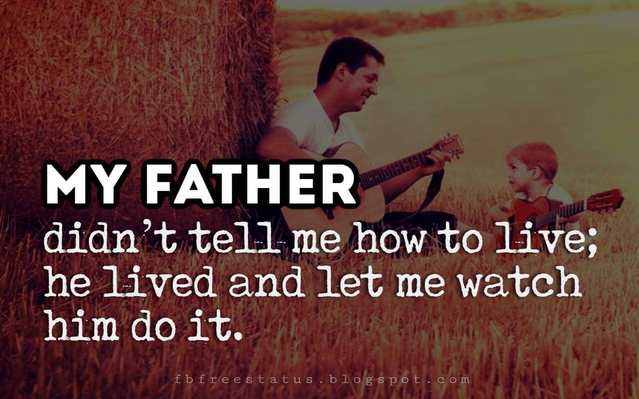"Fathers Day Inspirational Quotes, ""My father didn't tell me how to live. He lived, and let me watch him do it."" - Clarence Budington Kelland"
