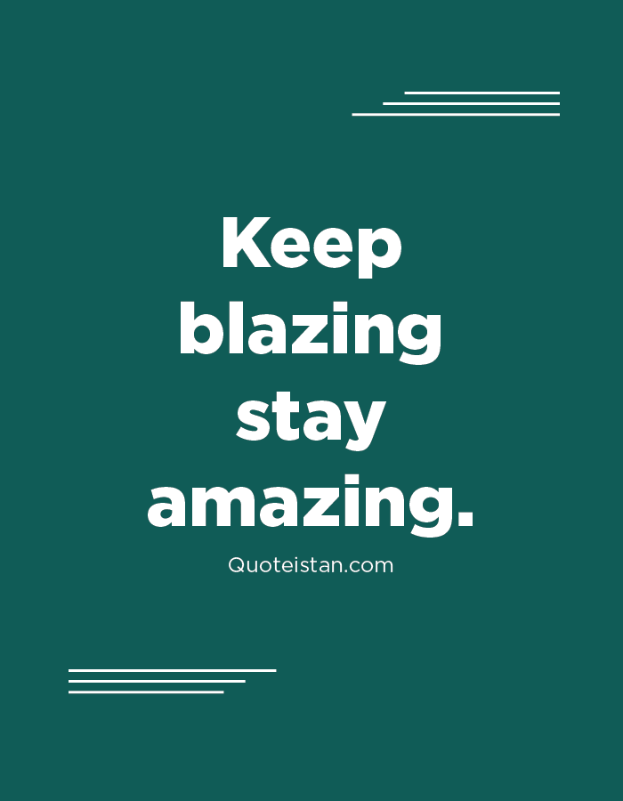 Keep blazing stay amazing.
