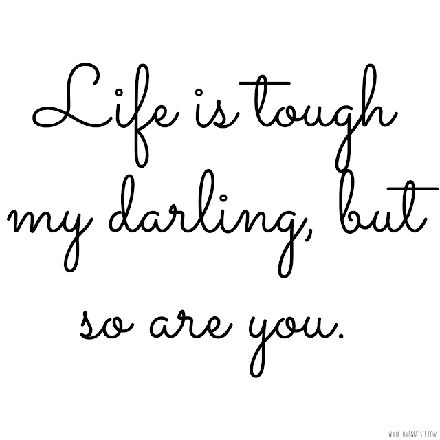 Life is tough my darling, but so are you | Quote of the week | Love, Maisie