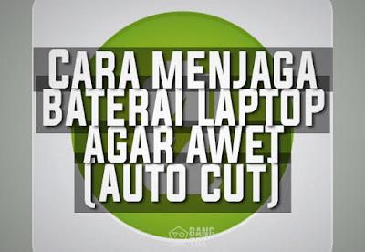 Cara Menjaga Baterai Laptop Agar Tetap Awet (Auto Cut)
