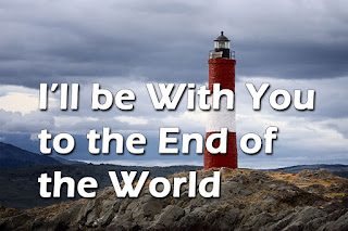 Song title superimposed on a picture of the End of the World Lighthouse:    1  I'll be with you to the end of the world, I'll be near you, I will love you. If you need me only call, And I'll be there by your side and I'll bring peace, peace, peace Yes, I'll bring peace, peace peace I'll bring you peace, peace, peace, Peace unto you. 2  I will love you to the end of your days; I'll be near you, I'll watch o'er you, And when sorrows overwhelm you only call me, I'll be there. and I'll bring peace, peace, peace, yes, I'll bring peace, peace peace,I'll bring you peace, peace, peace, peace unto you.  3  And when death comes at the end of the world I'll be near you, you'll be near me. And you'll see me and you'll touch me and you'll be here by my side And there'll be peace peace peace and there'll be peace, peace, peace yes, there'll be peace, peace, peace peace unto you.