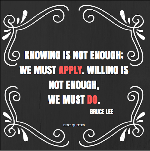 Knowing is not enough; we must apply. willing is not enough, we must do.