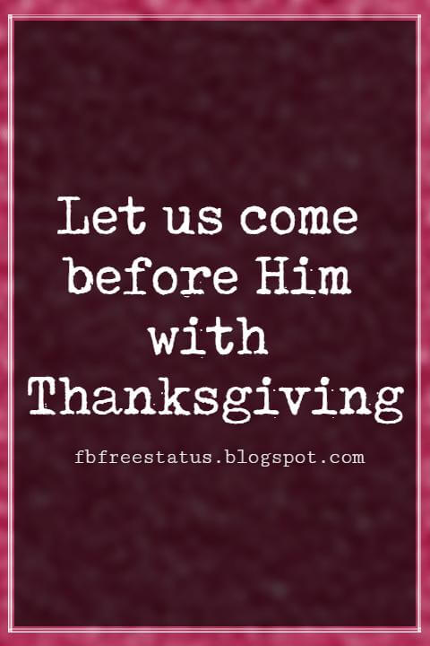 Inspirational Thanksgiving Quotes, Let us come before Him with Thanksgiving.