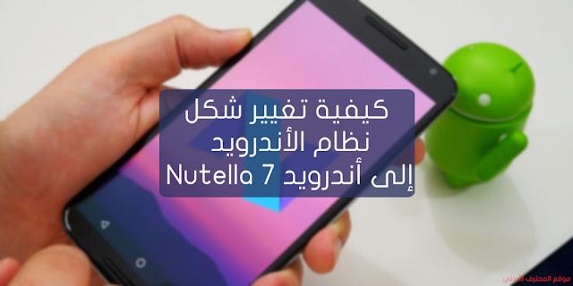 كيفية تغيير شكل نظام الأندرويد إلى أندرويد Nutella الأصدار 7 بسهولة