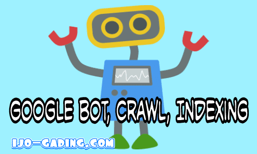 Pengertian Google bot, Crawling, dan Indexing