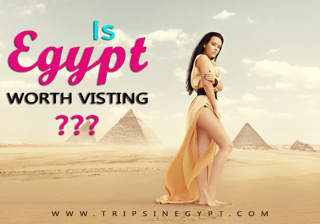 Is Egypt Worth Visiting - www.tripsinegypt.com