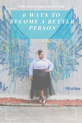 6 Ways To Become A Better Person, The Low Country Socialite, Plus Size Blogger, Savannah Georgia, Hinesville Georgia, Kirsten Jackson, The Blue Door Savannah Georgia