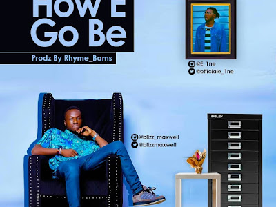 DOWNLOAD MP3: Blizz Maxwell - How E Go Be ft.  Eine
